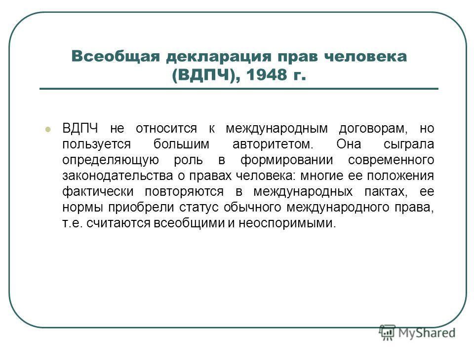 Всеобщая декларация прав человека (ВДПЧ), 1948 г. ВДПЧ не относится к международным договорам, но пользуется большим авторитетом. Она сыграла определяющую роль в формировании современного законодательства о правах человека: многие ее положения фактич