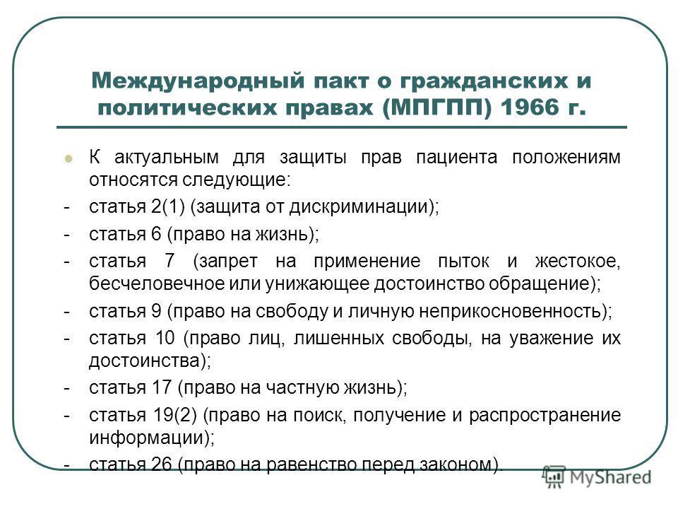 Международный пакт о гражданских и политических правах (МПГПП) 1966 г. К актуальным для защиты прав пациента положениям относятся следующие: -статья 2(1) (защита от дискриминации); -статья 6 (право на жизнь); -статья 7 (запрет на применение пыток и ж