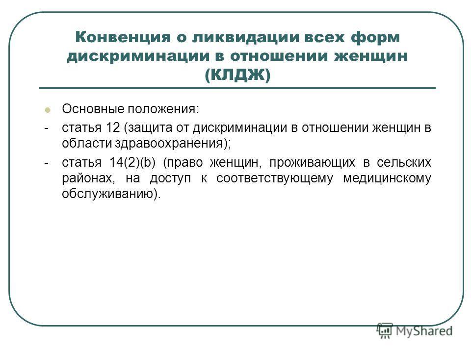 Конвенция о ликвидации всех форм дискриминации в отношении женщин (КЛДЖ) Основные положения: -статья 12 (защита от дискриминации в отношении женщин в области здравоохранения); -статья 14(2)(b) (право женщин, проживающих в сельских районах, на доступ