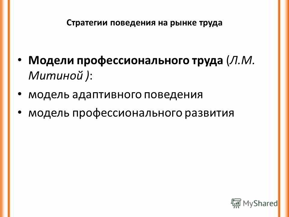 Стратегии поведения на рынке труда Модели профессионального труда (Л.М. Митиной ): модель адаптивного поведения модель профессионального развития