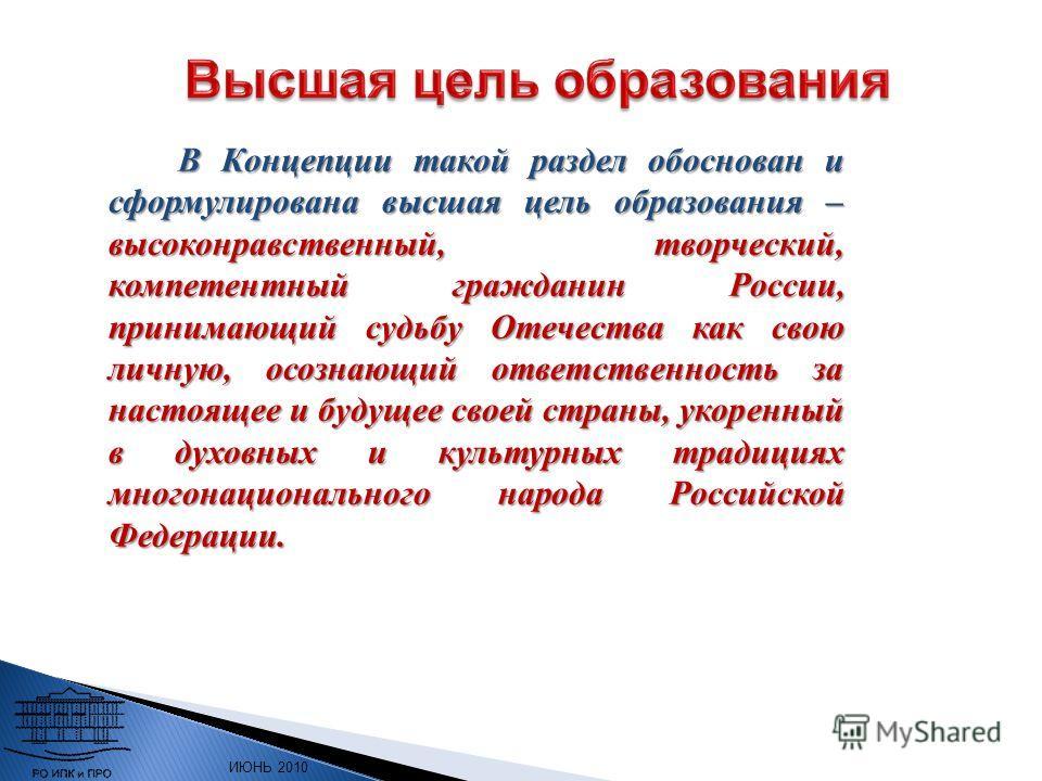 ИЮНЬ 2010 г. В Концепции такой раздел обоснован и сформулирована высшая цель образования – высоконравственный, творческий, компетентный гражданин России, принимающий судьбу Отечества как свою личную, осознающий ответственность за настоящее и будущее