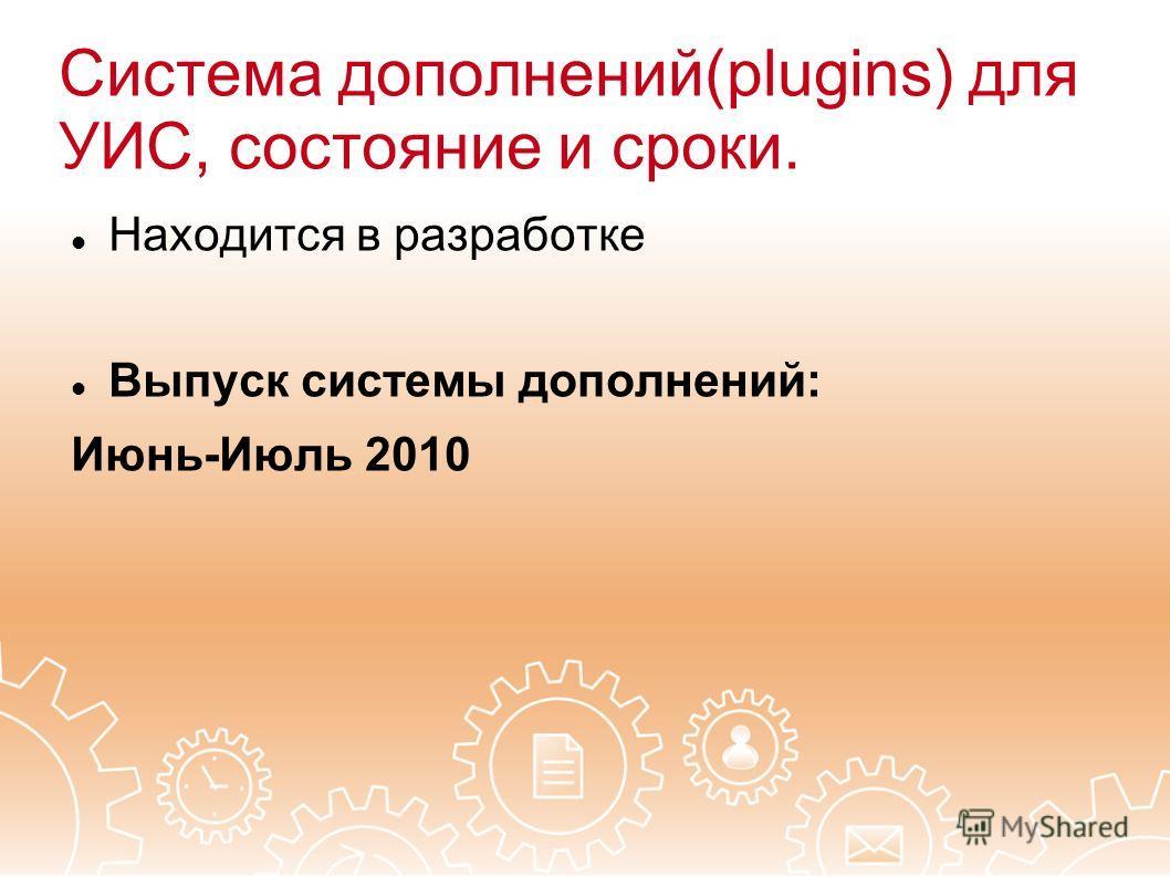 Система дополнений(plugins) для УИС, состояние и сроки. Находится в разработке Выпуск системы дополнений: Июнь-Июль 2010