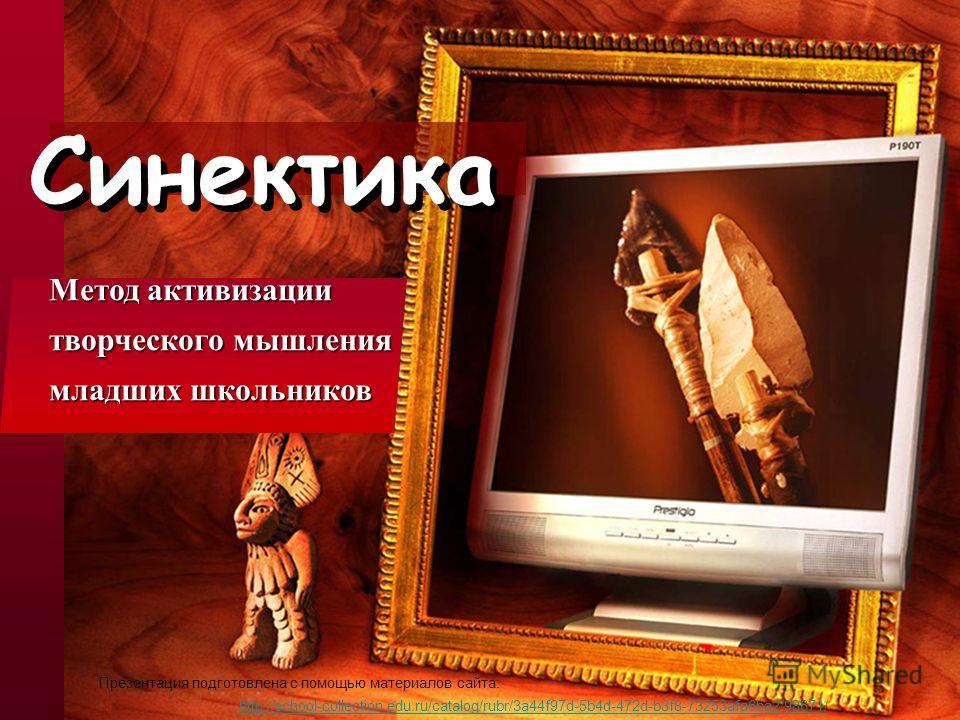 Синектика Метод активизации творческого мышления младших школьников http://school-collection.edu.ru/catalog/rubr/3a44f97d-5b4d-472d-b3f8-73253afa6ba2/98671/ Презентация подготовлена с помощью материалов сайта: