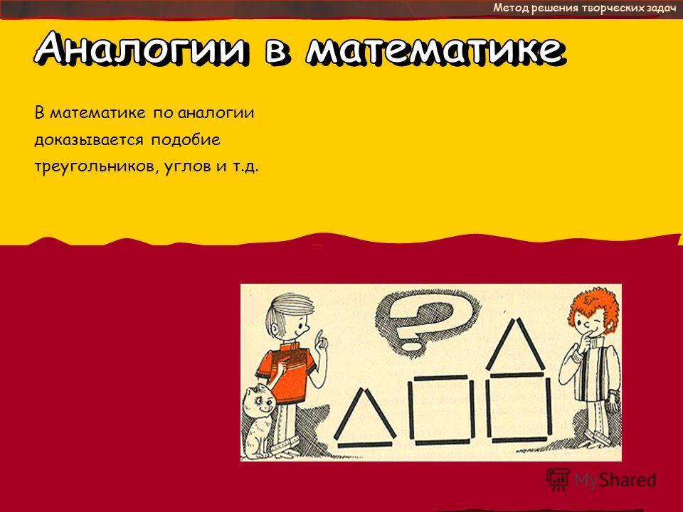 - это Метод решения творческих задач В математике по аналогии доказывается подобие треугольников, углов и т.д.
