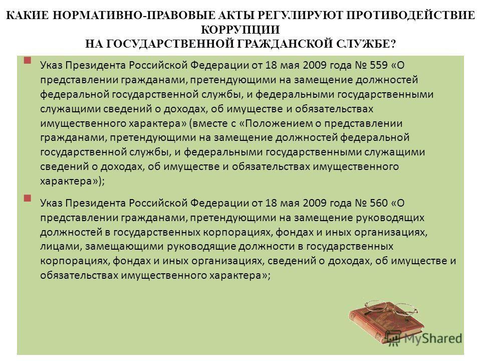 9 КАКИЕ НОРМАТИВНО-ПРАВОВЫЕ АКТЫ РЕГУЛИРУЮТ ПРОТИВОДЕЙСТВИЕ КОРРУПЦИИ НА ГОСУДАРСТВЕННОЙ ГРАЖДАНСКОЙ СЛУЖБЕ? Указ Президента Российской Федерации от 18 мая 2009 года 559 «О представлении гражданами, претендующими на замещение должностей федеральной г