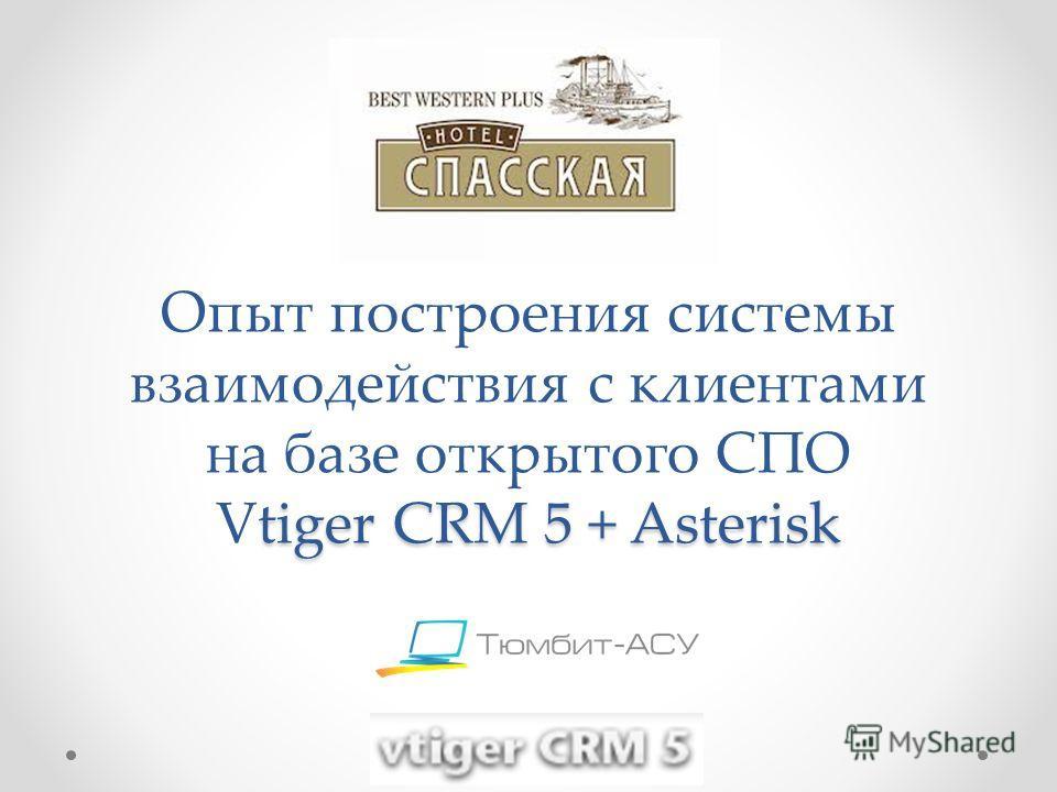 tiger CRM 5 + Asterisk Опыт построения системы взаимодействия с клиентами на базе открытого CПО Vtiger CRM 5 + Asterisk