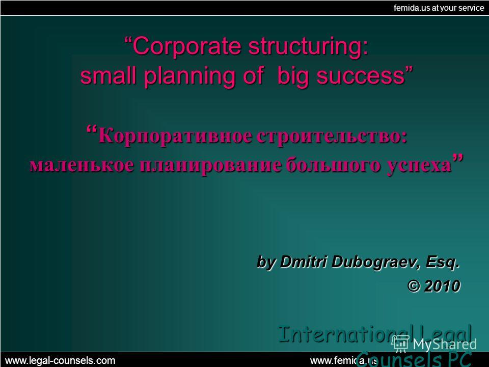 femida.us at your service www.legal-counsels.com www.femida.us International Legal Counsels PC Corporate structuring: small planning of big success Корпоративное строительство: маленькое планирование большого yспеха Corporate structuring: small plann