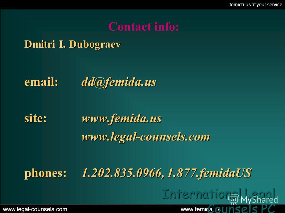femida.us at your service www.legal-counsels.com www.femida.us International Legal Counsels PC Contact info: Dmitri I. Dubograev email: dd@femida.us site: www.femida.us www.legal-counsels.com phones: 1.202.835.0966, 1.877.femidaUS