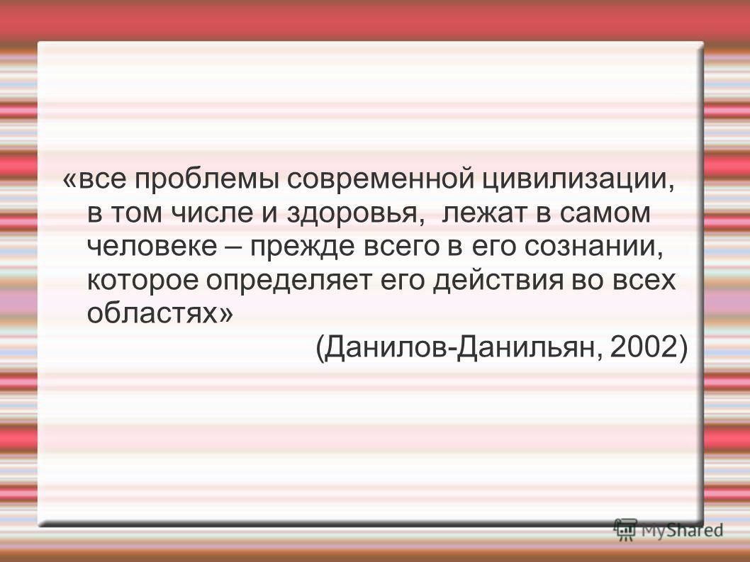 «все проблемы современной цивилизации, в том числе и здоровья, лежат в самом человеке – прежде всего в его сознании, которое определяет его действия во всех областях» (Данилов-Данильян, 2002)