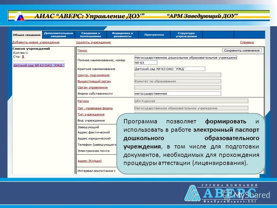 Программа позволяет формировать и использовать в работе электронный паспорт дошкольного образовательного учреждения, в том числе для подготовки документов, необходимых для прохождения процедуры аттестации (лицензирования).