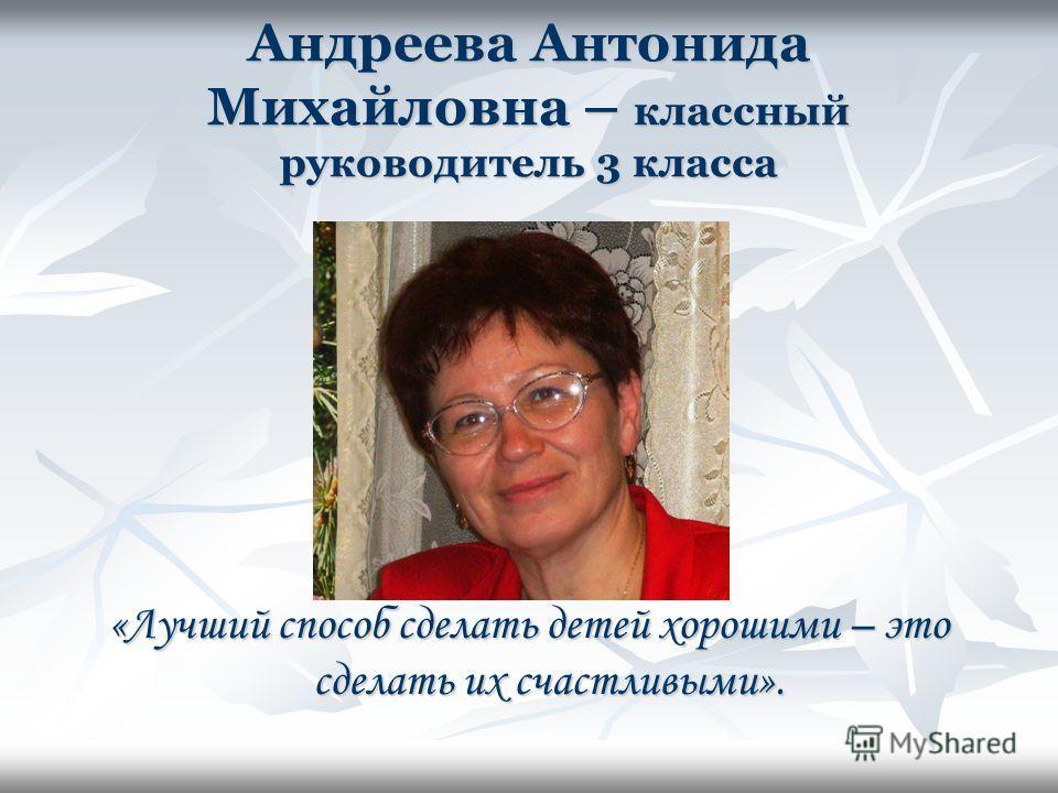 Андреева Антонида Михайловна – классный руководитель 3 класса «Лучший способ сделать детей хорошими – это сделать их счастливыми».