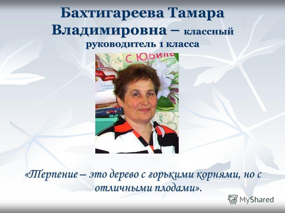 Бахтигареева Тамара Владимировна – классный руководитель 1 класса «Терпение – это дерево с горькими корнями, но с отличными плодами».