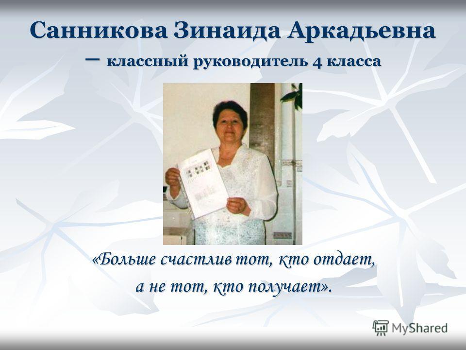 Санникова Зинаида Аркадьевна – классный руководитель 4 класса «Больше счастлив тот, кто отдает, а не тот, кто получает».