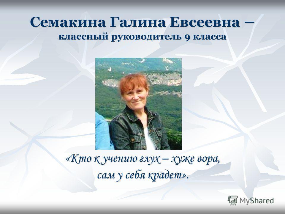 Семакина Галина Евсеевна – классный руководитель 9 класса «Кто к учению глух – хуже вора, сам у себя крадет».