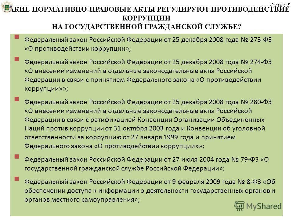 КАКИЕ НОРМАТИВНО-ПРАВОВЫЕ АКТЫ РЕГУЛИРУЮТ ПРОТИВОДЕЙСТВИЕ КОРРУПЦИИ НА ГОСУДАРСТВЕННОЙ ГРАЖДАНСКОЙ СЛУЖБЕ? Федеральный закон Российской Федерации от 25 декабря 2008 года 273-ФЗ «О противодействии коррупции»; Федеральный закон Российской Федерации от
