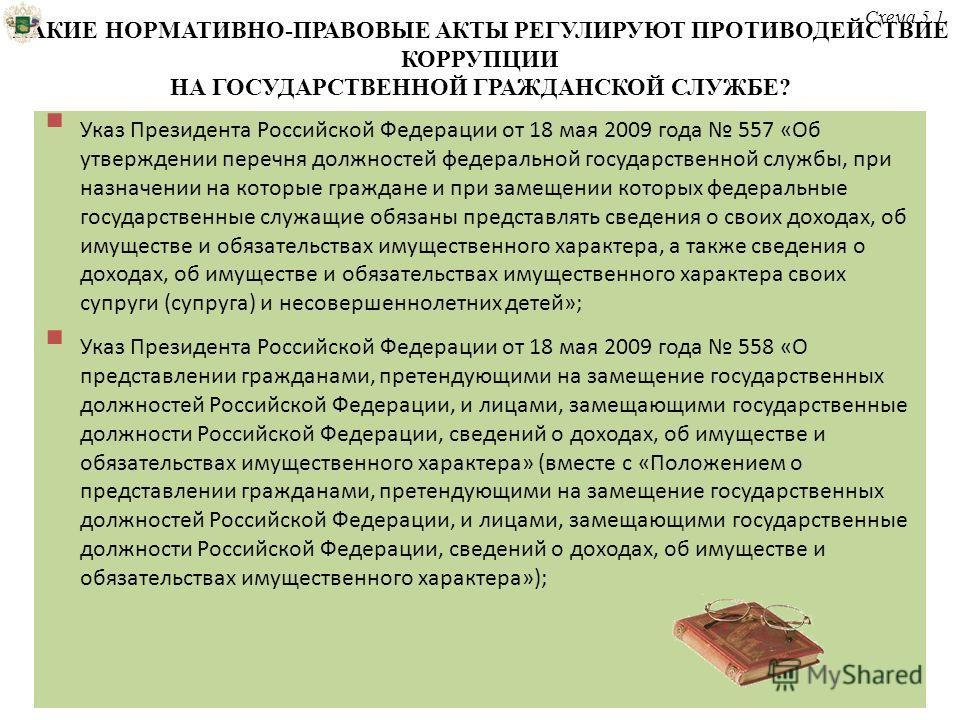 КАКИЕ НОРМАТИВНО-ПРАВОВЫЕ АКТЫ РЕГУЛИРУЮТ ПРОТИВОДЕЙСТВИЕ КОРРУПЦИИ НА ГОСУДАРСТВЕННОЙ ГРАЖДАНСКОЙ СЛУЖБЕ? Указ Президента Российской Федерации от 18 мая 2009 года 557 «Об утверждении перечня должностей федеральной государственной службы, при назначе