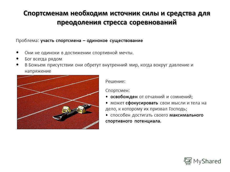 Спортсменам необходим источник силы и средства для преодоления стресса соревнований Проблема: участь спортсмена – одинокое существование Они не одиноки в достижении спортивной мечты. Бог всегда рядом В Божьем присутствии они обретут внутренний мир, к
