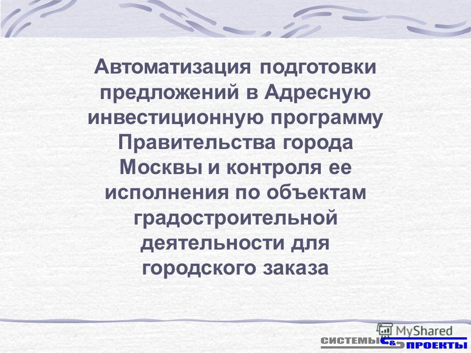 Автоматизация подготовки предложений в Адресную инвестиционную программу Правительства города Москвы и контроля ее исполнения по объектам градостроительной деятельности для городского заказа