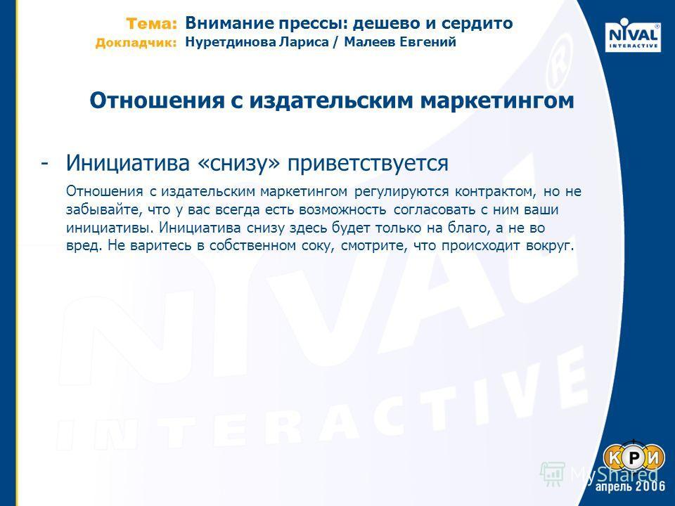 Внимание прессы: дешево и сердито Нуретдинова Лариса / Малеев Евгений Отношения с издательским маркетингом -Инициатива «снизу» приветствуется Отношения с издательским маркетингом регулируются контрактом, но не забывайте, что у вас всегда есть возможн