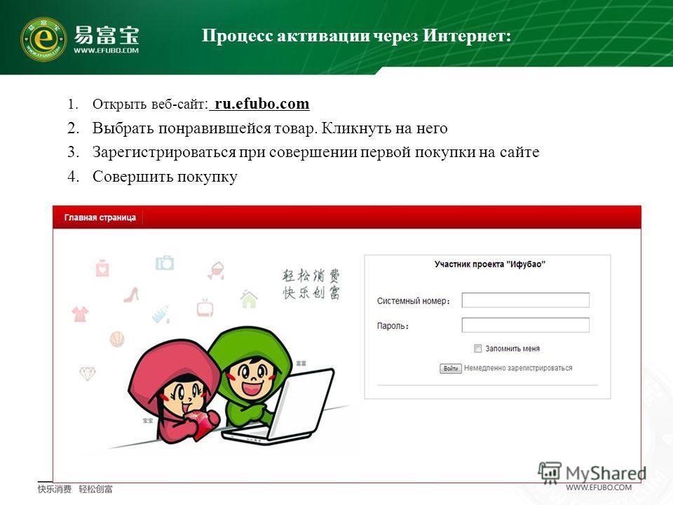 1.Открыть веб-сайт : ru.efubo.com 2.Выбрать понравившейся товар. Кликнуть на него 3.Зарегистрироваться при совершении первой покупки на сайте 4.Совершить покупку Процесс активации через Интернет: