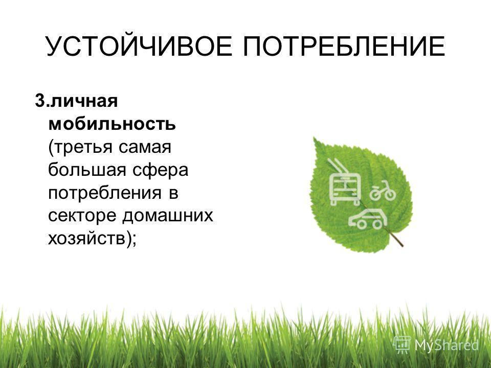 УСТОЙЧИВОЕ ПОТРЕБЛЕНИЕ 3.личная мобильность (третья самая большая сфера потребления в секторе домашних хозяйств);