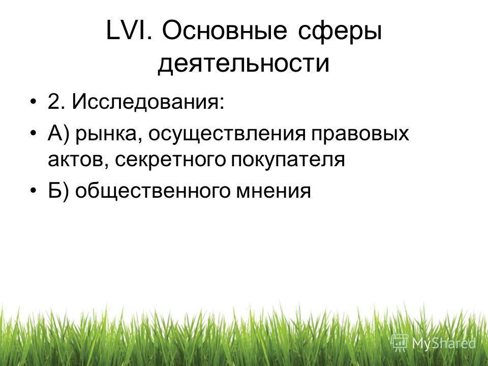 LVI. Основные сферы деятельности 2. Исследования: A) рынка, осуществления правовых актов, секретного покупателя Б) общественного мнения