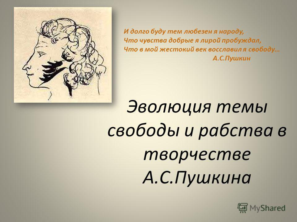 Эволюция темы свободы и рабства в творчестве А.С.Пушкина И долго буду тем любезен я народу, Что чувства добрые я лирой пробуждал, Что в мой жестокий век восславил я свободу… А.С.Пушкин