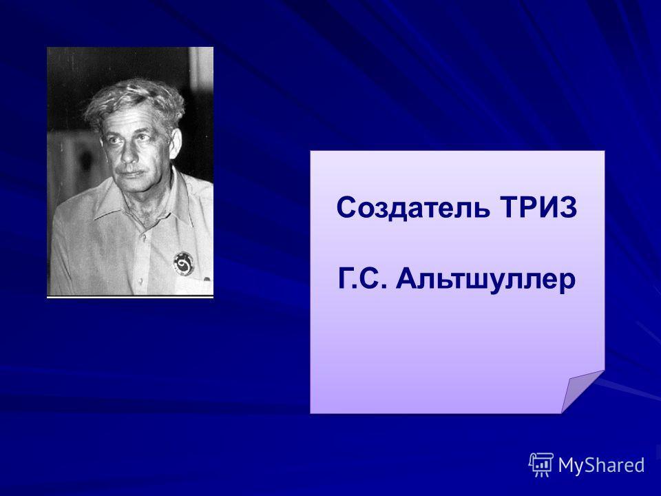 Создатель ТРИЗ Г.С. Альтшуллер Создатель ТРИЗ Г.С. Альтшуллер