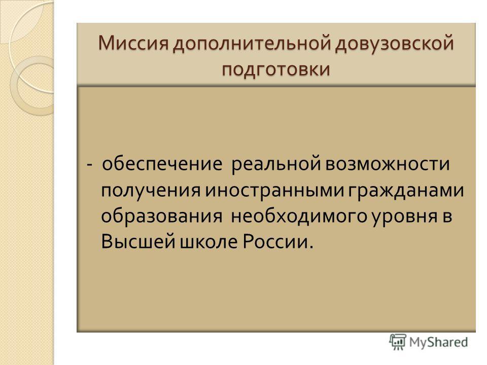Миссия дополнительной довузовской подготовки - обеспечение реальной возможности получения иностранными гражданами образования необходимого уровня в Высшей школе России.