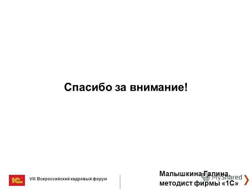 VIII Всероссийский кадровый форум Спасибо за внимание! Малышкина Галина, методист фирмы «1С»