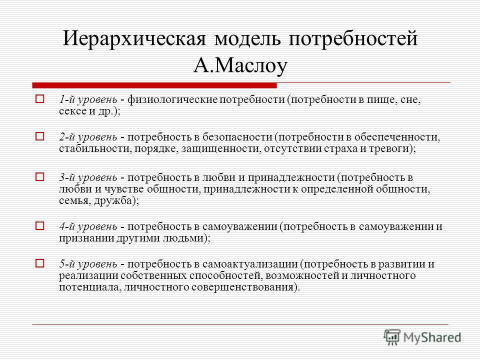 Иерархическая модель потребностей А.Маслоу 1-й уровень - физиологические потребности (потребности в пище, сне, сексе и др.); 2-й уровень - потребность в безопасности (потребности в обеспеченности, стабильности, порядке, защищенности, отсутствии страх