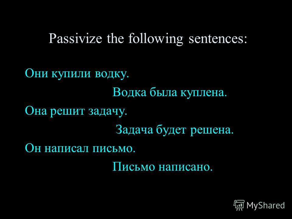 Passivize the following sentences: Они купили водку. Водка была куплена. Она решит задачу. Задача будет решена. Он написал письмо. Письмо написано.