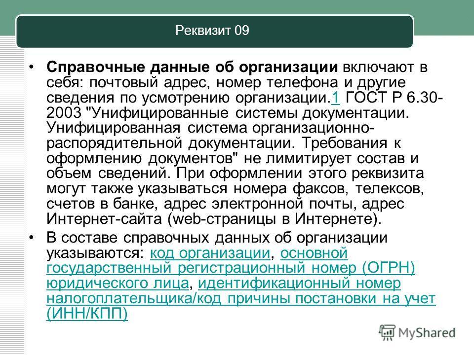 Реквизит 09 Справочные данные об организации включают в себя: почтовый адрес, номер телефона и другие сведения по усмотрению организации.1 ГОСТ Р 6.30- 2003