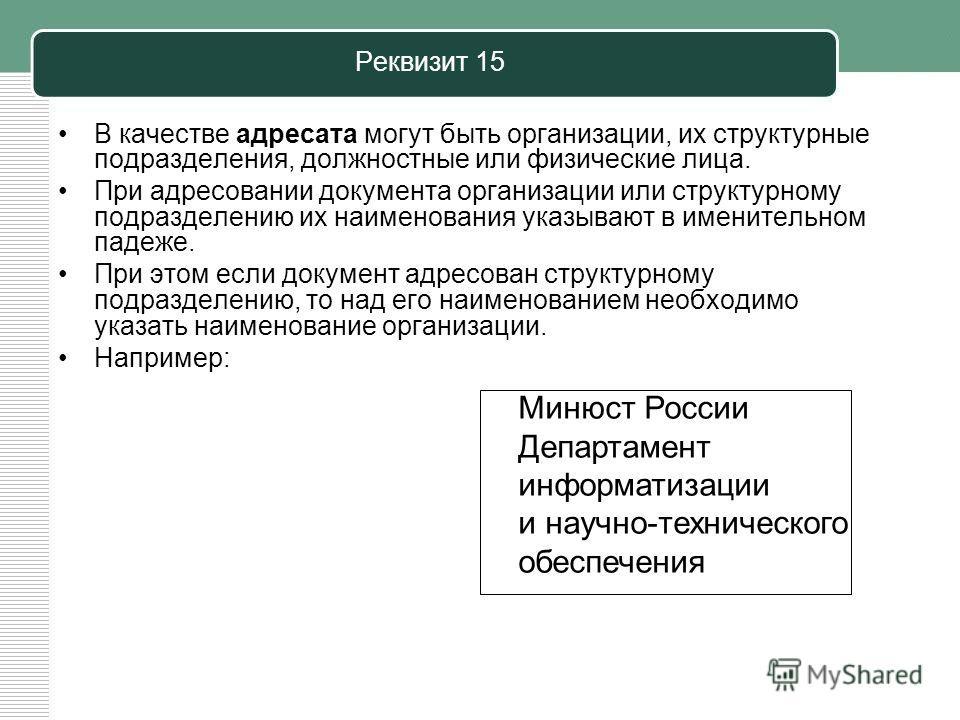 Реквизит 15 В качестве адресата могут быть организации, их структурные подразделения, должностные или физические лица. При адресовании документа организации или структурному подразделению их наименования указывают в именительном падеже. При этом если