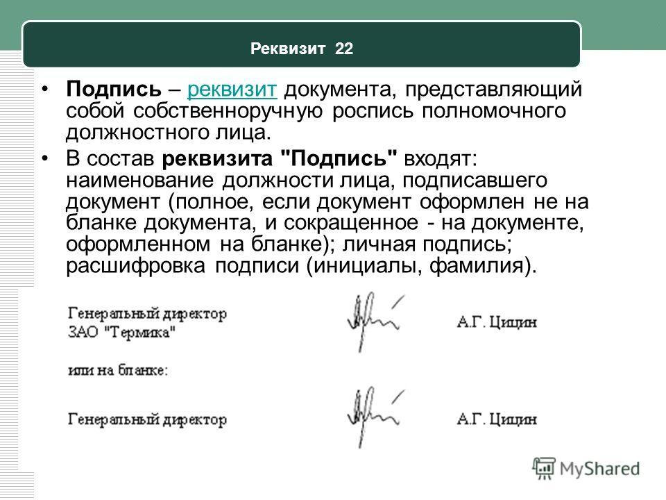 Реквизит 22 Подпись – реквизит документа, представляющий собой собственноручную роспись полномочного должностного лица.реквизит В состав реквизита