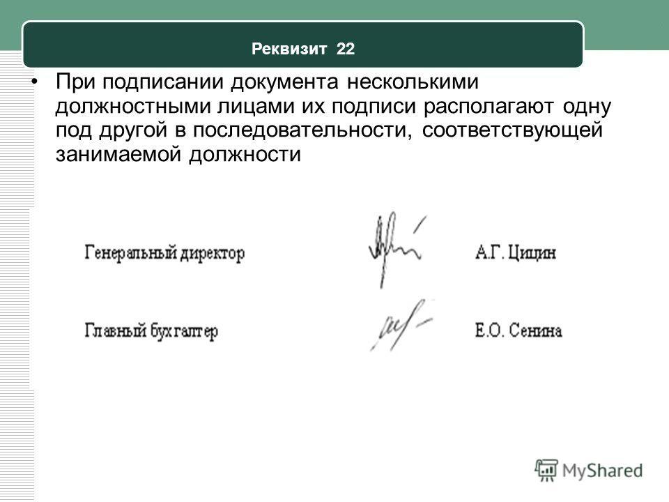 Реквизит 22 При подписании документа несколькими должностными лицами их подписи располагают одну под другой в последовательности, соответствующей занимаемой должности