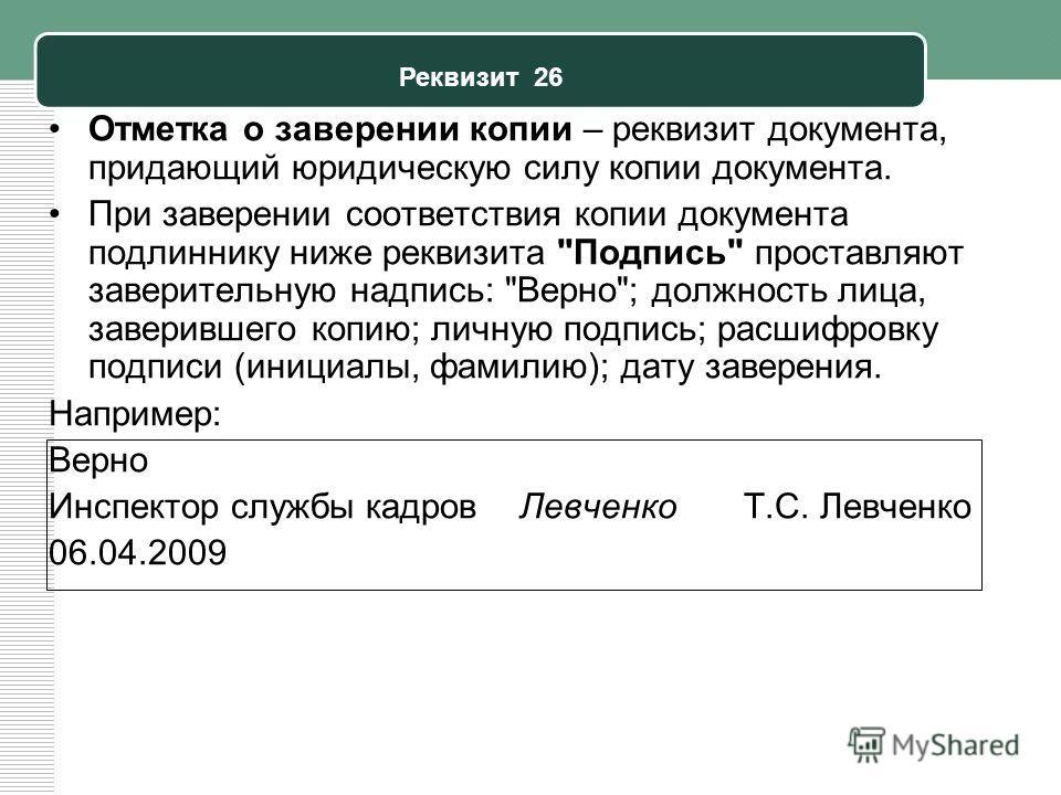 Реквизит 26 Отметка о заверении копии – реквизит документа, придающий юридическую силу копии документа. При заверении соответствия копии документа подлиннику ниже реквизита