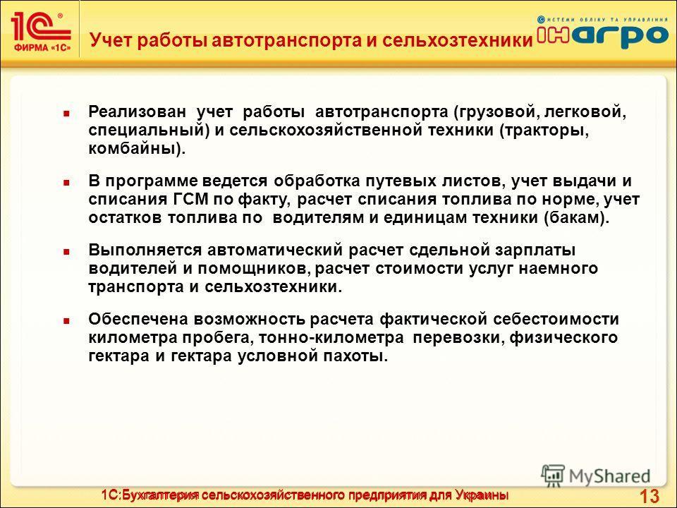 13 Учет работы автотранспорта и сельхозтехники 1С:Бухгалтерия сельскохозяйственного предприятия для Украины Реализован учет работы автотранспорта (грузовой, легковой, специальный) и сельскохозяйственной техники (тракторы, комбайны). В программе ведет