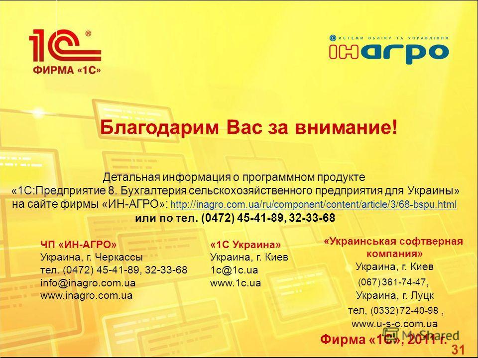 31 Благодарим Вас за внимание! Детальная информация о программном продукте «1С:Предприятие 8. Бухгалтерия сельскохозяйственного предприятия для Украины» на сайте фирмы «ИН-АГРО»: http://inagro.com.ua/ru/component/content/article/3/68-bspu.html http:/