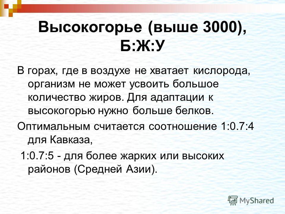 Высокогорье (выше 3000), Б:Ж:У В горах, где в воздухе не хватает кислорода, организм не может усвоить большое количество жиров. Для адаптации к высокогорью нужно больше белков. Оптимальным считается соотношение 1:0.7:4 для Кавказа, 1:0.7:5 - для боле