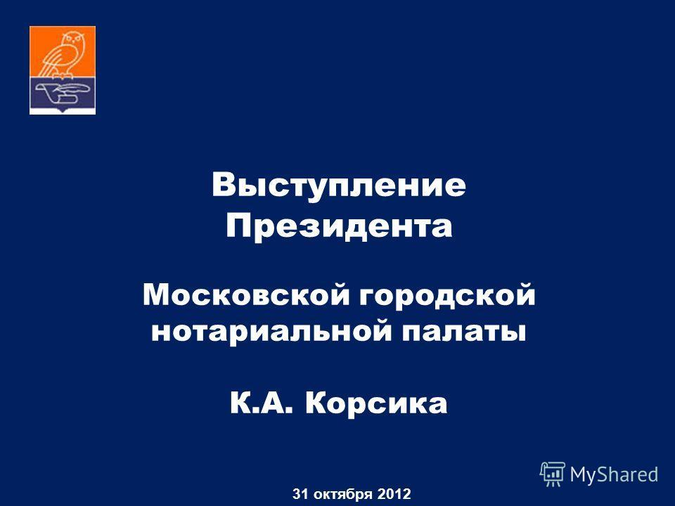 Выступление Президента Московской городской нотариальной палаты К.А. Корсика 31 октября 2012