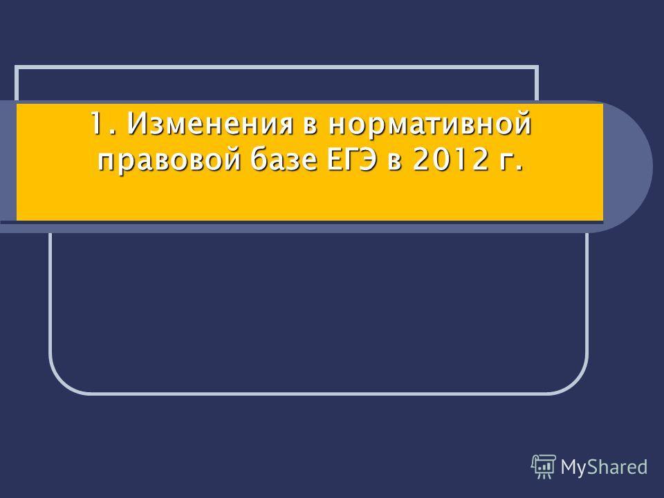 1. Изменения в нормативной правовой базе ЕГЭ в 2012 г. 1. Изменения в нормативной правовой базе ЕГЭ в 2012 г.