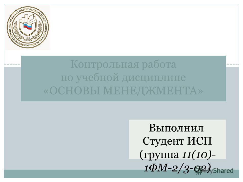 Выполнил Студент ИСП (группа 11(10)- 1ФМ-2/3-02) Иванов Ю.С. Контрольная работа по учебной дисциплине «ОСНОВЫ МЕНЕДЖМЕНТА»