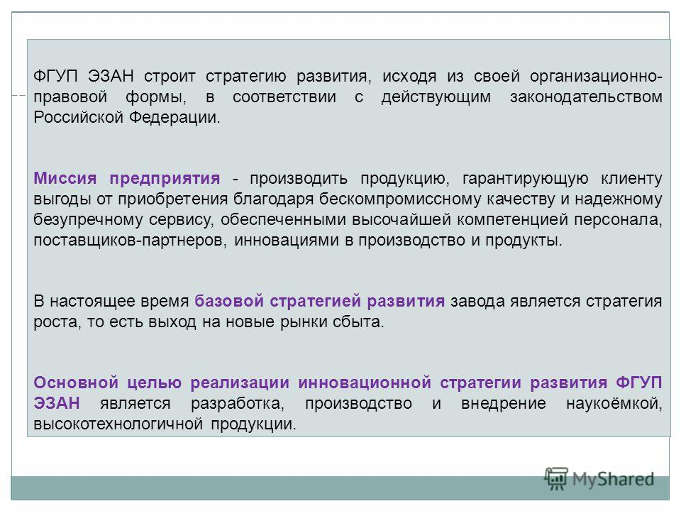 ФГУП ЭЗАН строит стратегию развития, исходя из своей организационно- правовой формы, в соответствии с действующим законодательством Российской Федерации. Миссия предприятия - производить продукцию, гарантирующую клиенту выгоды от приобретения благода