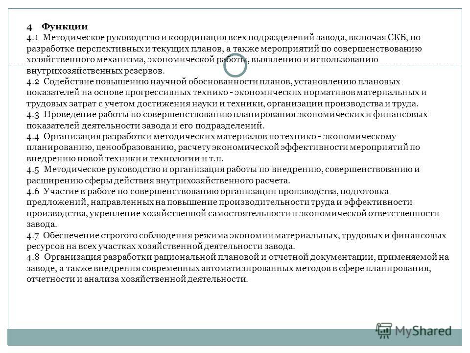 4 Функции 4.1 Методическое руководство и координация всех подразделений завода, включая СКБ, по разработке перспективных и текущих планов, а также мероприятий по совершенствованию хозяйственного механизма, экономической работы, выявлению и использова