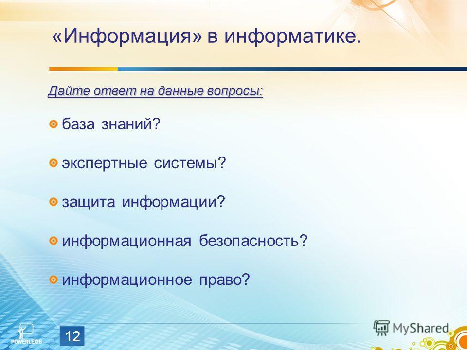 12 «Информация» в информатике. Дайте ответ на данные вопросы: база знаний? экспертные системы? защита информации? информационная безопасность? информационное право?