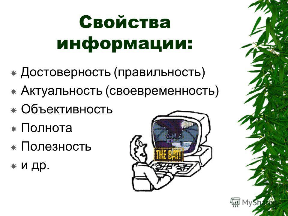 Свойства информации: Достоверность (правильность) Актуальность (своевременность) Объективность Полнота Полезность и др.
