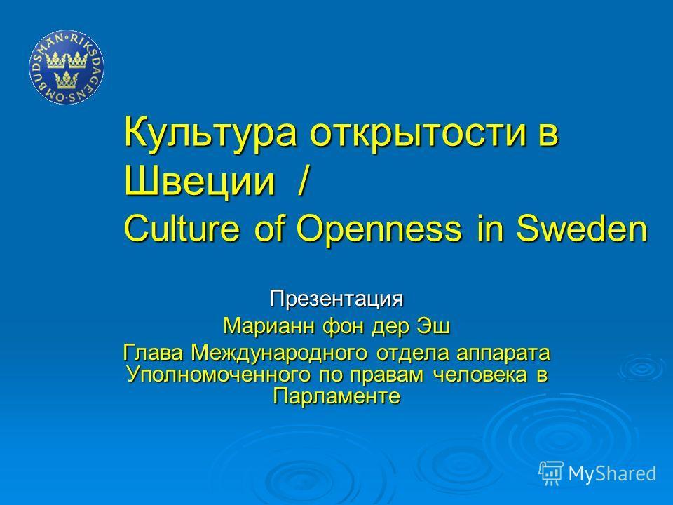 Культура открытости в Швеции / Culture of Openness in Sweden Презентация Марианн фон дер Эш Глава Международного отдела аппарата Уполномоченного по правам человека в Парламенте