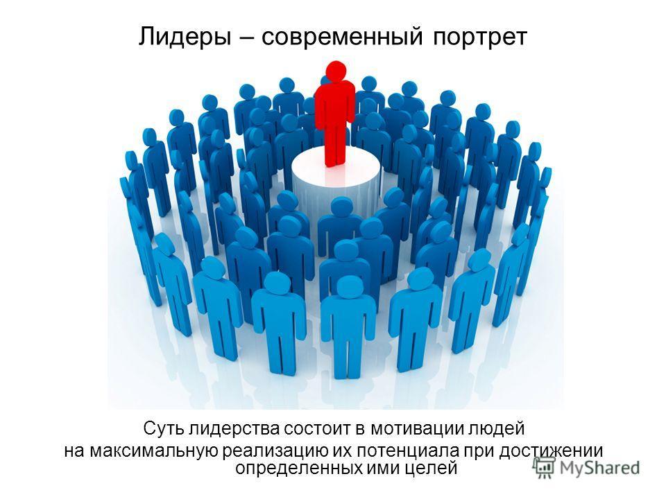 Лидеры – современный портрет Суть лидерства состоит в мотивации людей на максимальную реализацию их потенциала при достижении определенных ими целей