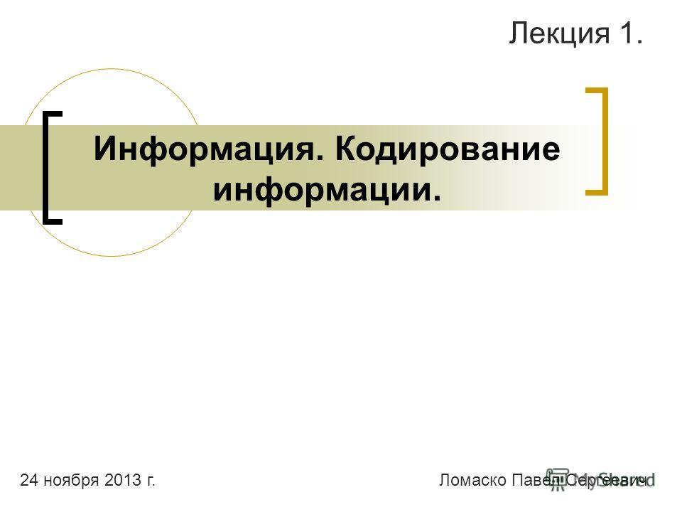 Информация. Кодирование информации. Лекция 1. Ломаско Павел Сергеевич24 ноября 2013 г.